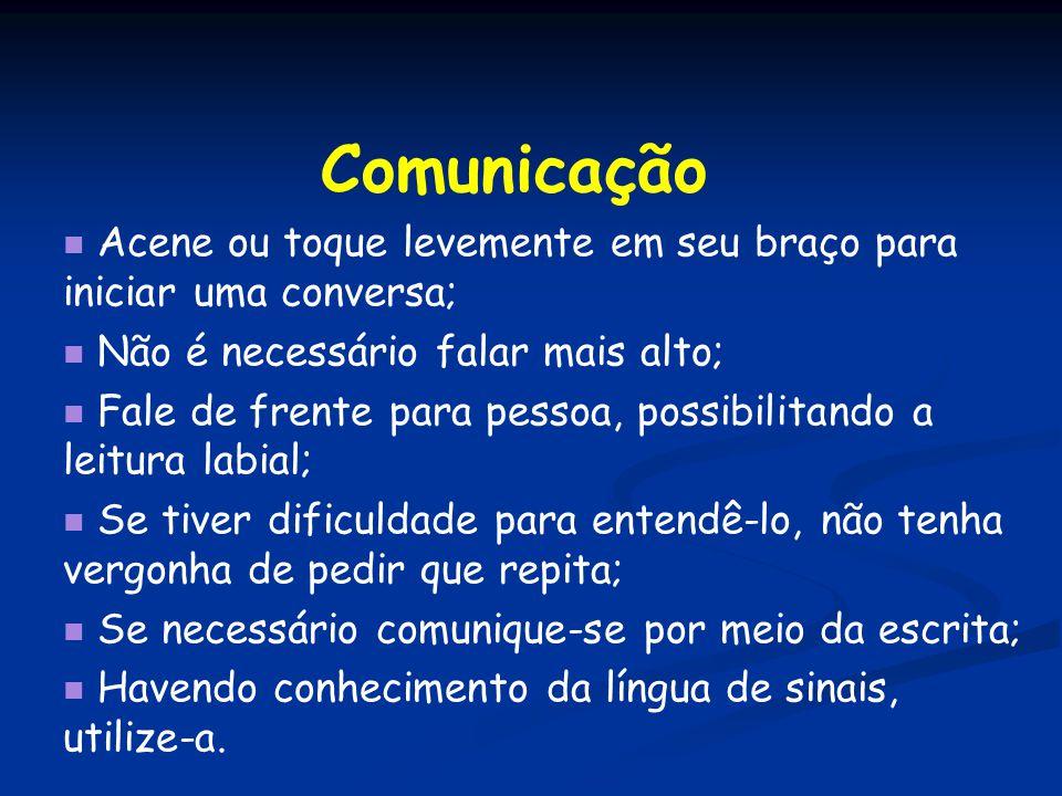 Comunicação Acene ou toque levemente em seu braço para iniciar uma conversa; Não é necessário falar mais alto;