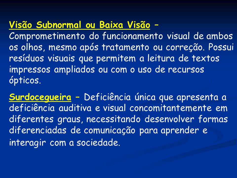 Visão Subnormal ou Baixa Visão – Comprometimento do funcionamento visual de ambos os olhos, mesmo após tratamento ou correção. Possui resíduos visuais que permitem a leitura de textos impressos ampliados ou com o uso de recursos ópticos.