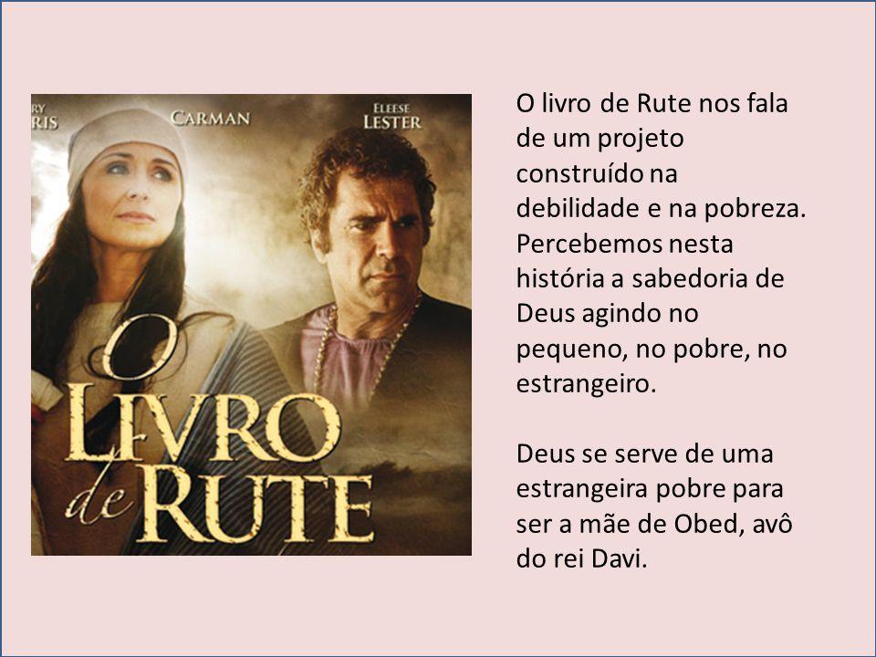 O livro de Rute nos fala de um projeto construído na debilidade e na pobreza. Percebemos nesta história a sabedoria de Deus agindo no pequeno, no pobre, no estrangeiro.