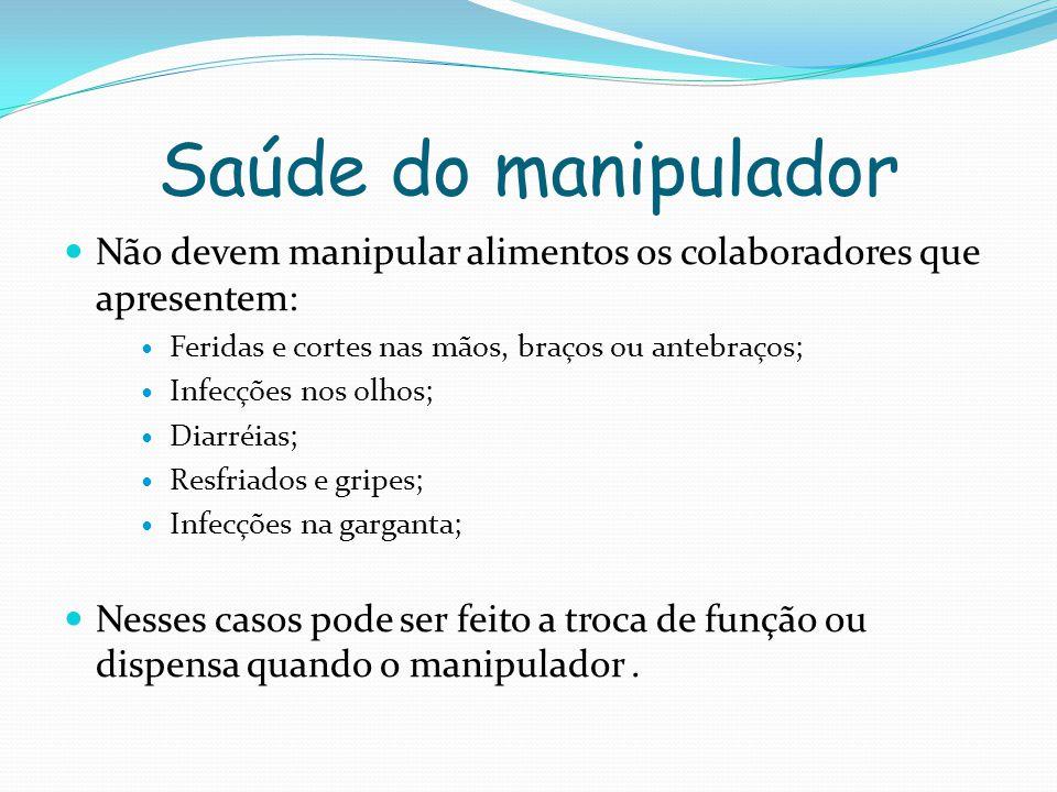 Saúde do manipulador Não devem manipular alimentos os colaboradores que apresentem: Feridas e cortes nas mãos, braços ou antebraços;