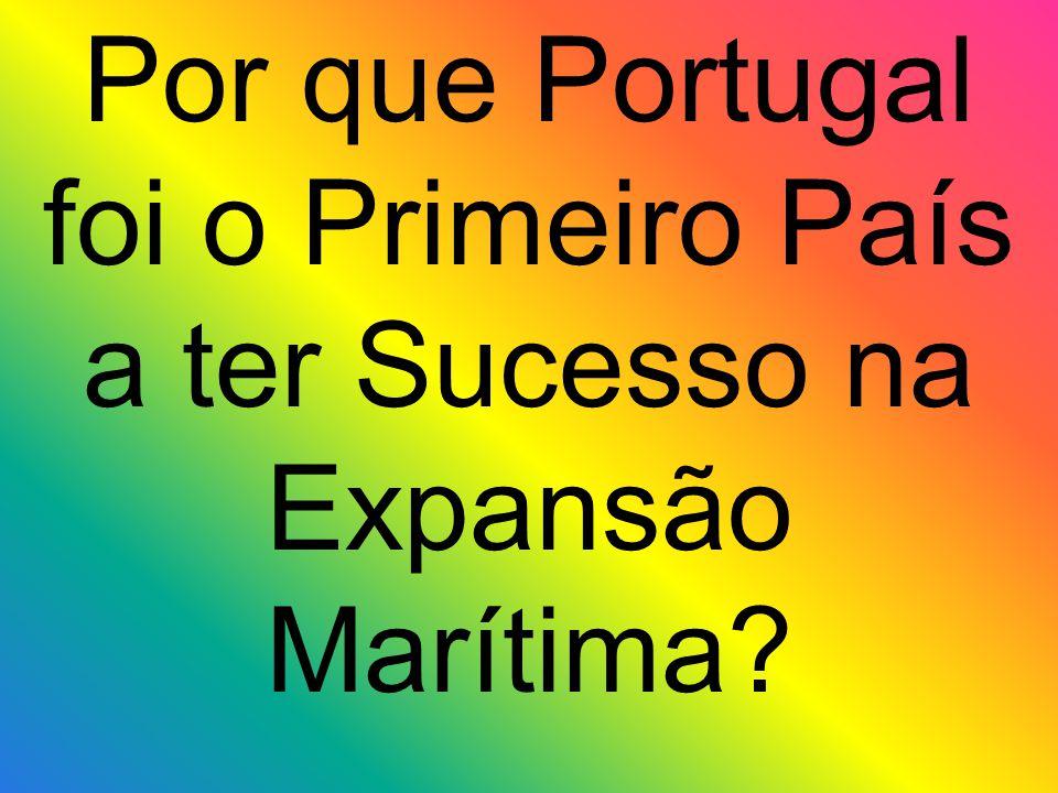 Por que Portugal foi o Primeiro País a ter Sucesso na Expansão Marítima