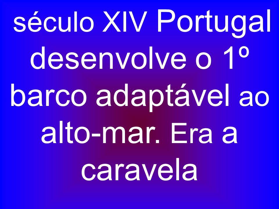 século XIV Portugal desenvolve o 1º barco adaptável ao alto-mar