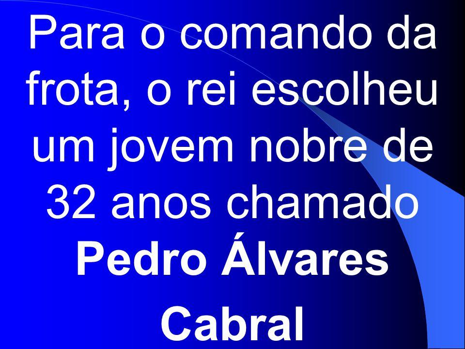 Para o comando da frota, o rei escolheu um jovem nobre de 32 anos chamado Pedro Álvares Cabral