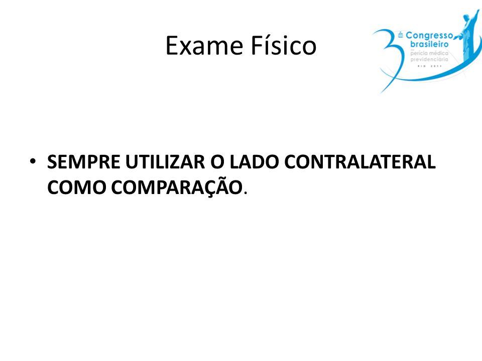 Exame Físico SEMPRE UTILIZAR O LADO CONTRALATERAL COMO COMPARAÇÃO.