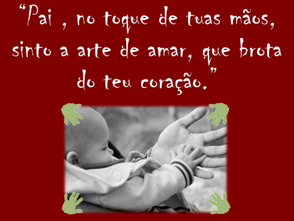 Pai , no toque de tuas mãos, sinto a arte de amar, que brota do teu coração.