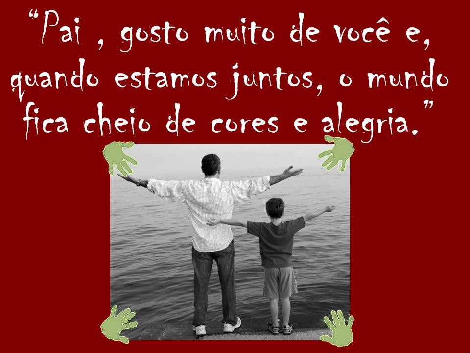 Pai , gosto muito de você e, quando estamos juntos, o mundo fica cheio de cores e alegria.