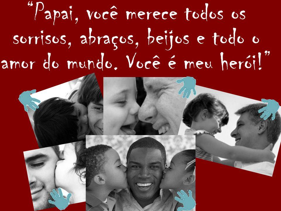 Papai, você merece todos os sorrisos, abraços, beijos e todo o amor do mundo. Você é meu herói!
