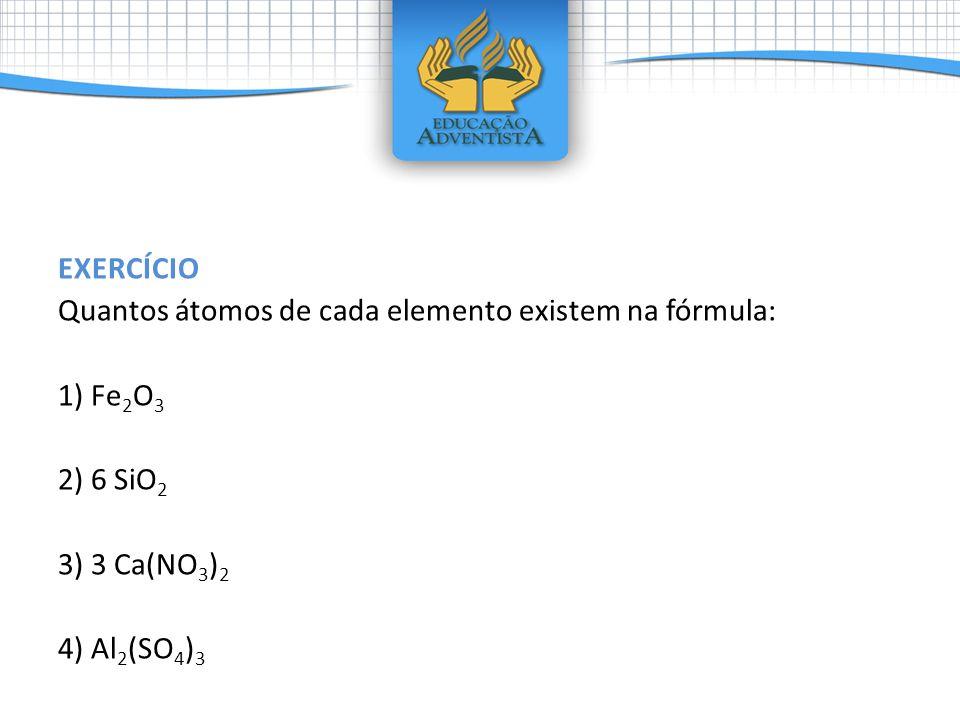 EXERCÍCIO Quantos átomos de cada elemento existem na fórmula: 1) Fe2O3 2) 6 SiO2 3) 3 Ca(NO3)2 4) Al2(SO4)3
