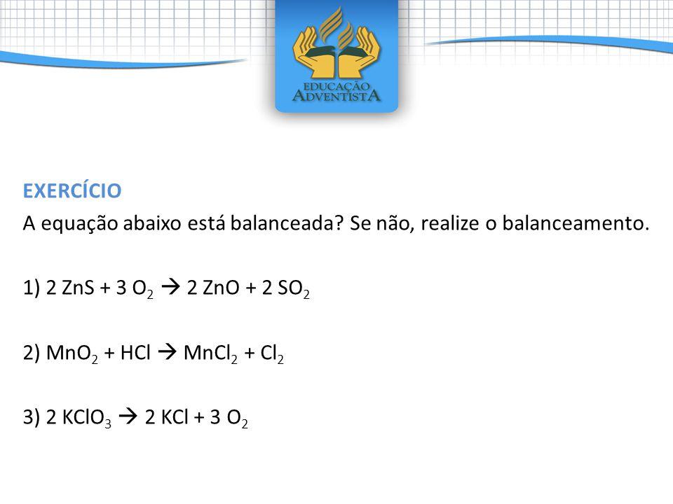 EXERCÍCIO A equação abaixo está balanceada Se não, realize o balanceamento. 1) 2 ZnS + 3 O2  2 ZnO + 2 SO2.