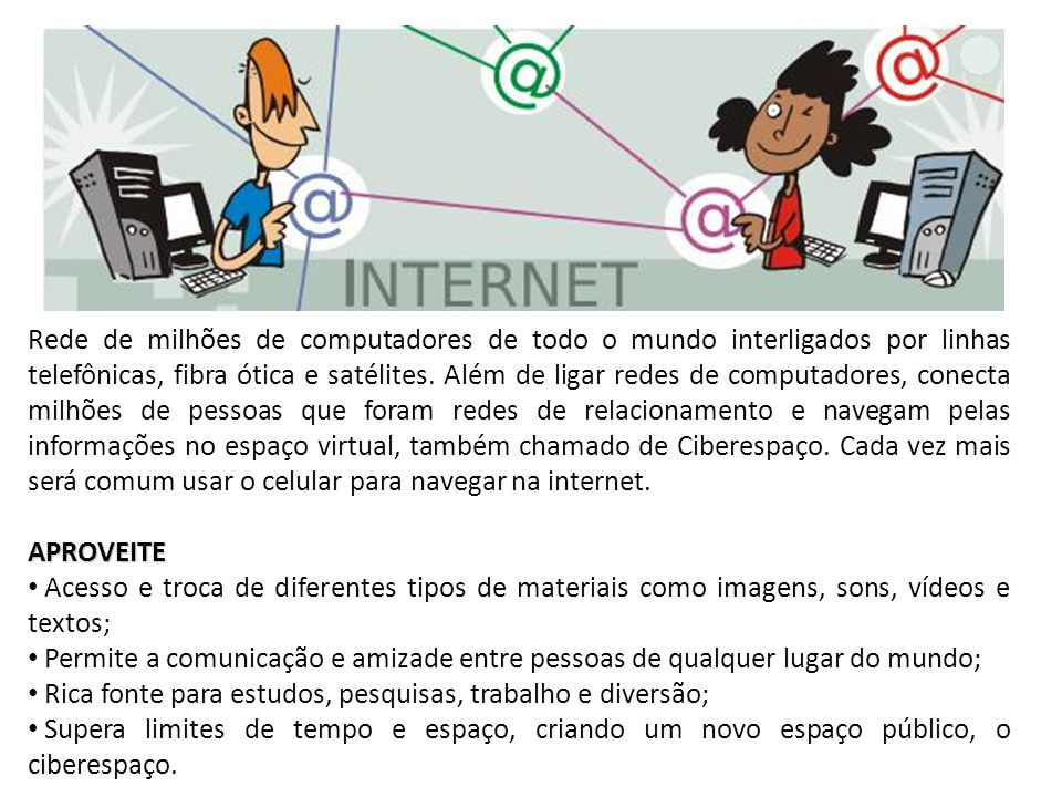 Rede de milhões de computadores de todo o mundo interligados por linhas telefônicas, fibra ótica e satélites. Além de ligar redes de computadores, conecta milhões de pessoas que foram redes de relacionamento e navegam pelas informações no espaço virtual, também chamado de Ciberespaço. Cada vez mais será comum usar o celular para navegar na internet.