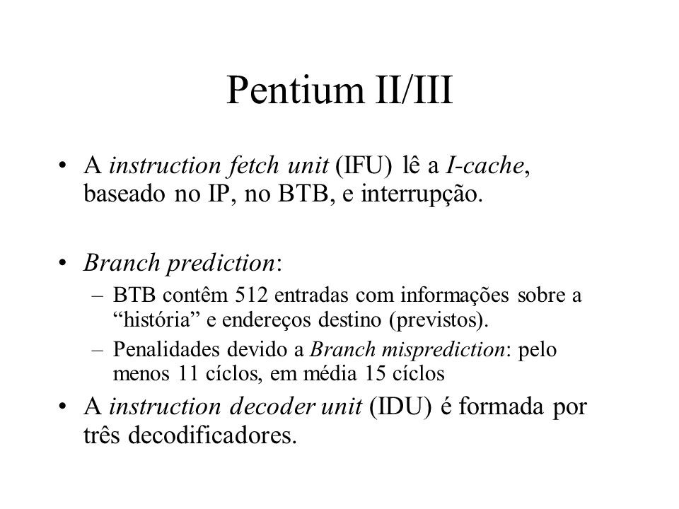 Pentium II/III A instruction fetch unit (IFU) lê a I-cache, baseado no IP, no BTB, e interrupção. Branch prediction: