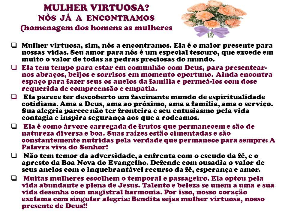 MULHER VIRTUOSA NÒS JÁ A ENCONTRAMOS (homenagem dos homens as mulheres