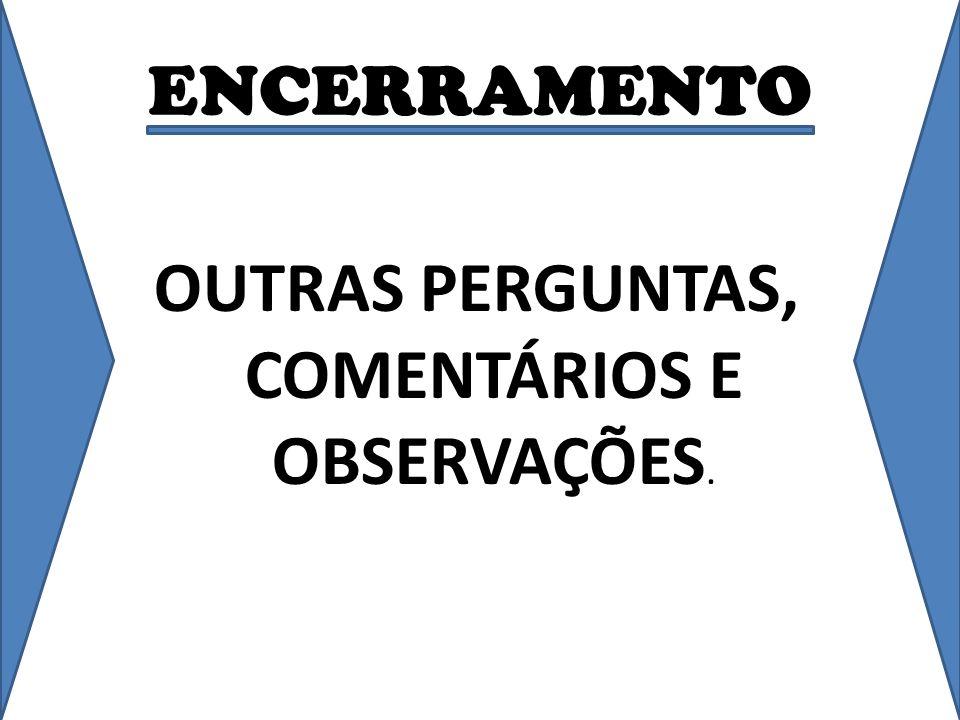 OUTRAS PERGUNTAS, COMENTÁRIOS E OBSERVAÇÕES.