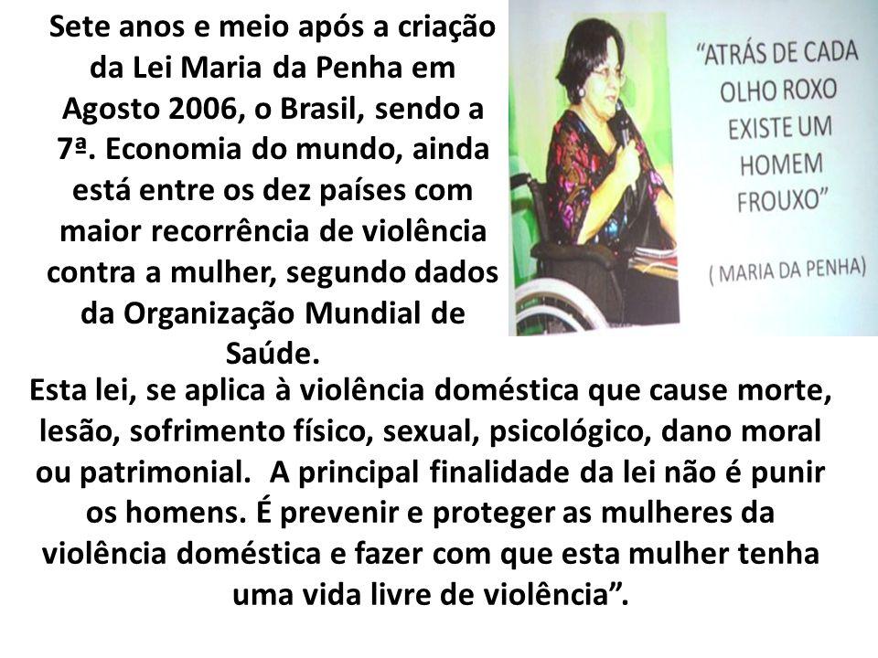 Sete anos e meio após a criação da Lei Maria da Penha em Agosto 2006, o Brasil, sendo a 7ª. Economia do mundo, ainda está entre os dez países com maior recorrência de violência contra a mulher, segundo dados da Organização Mundial de Saúde.