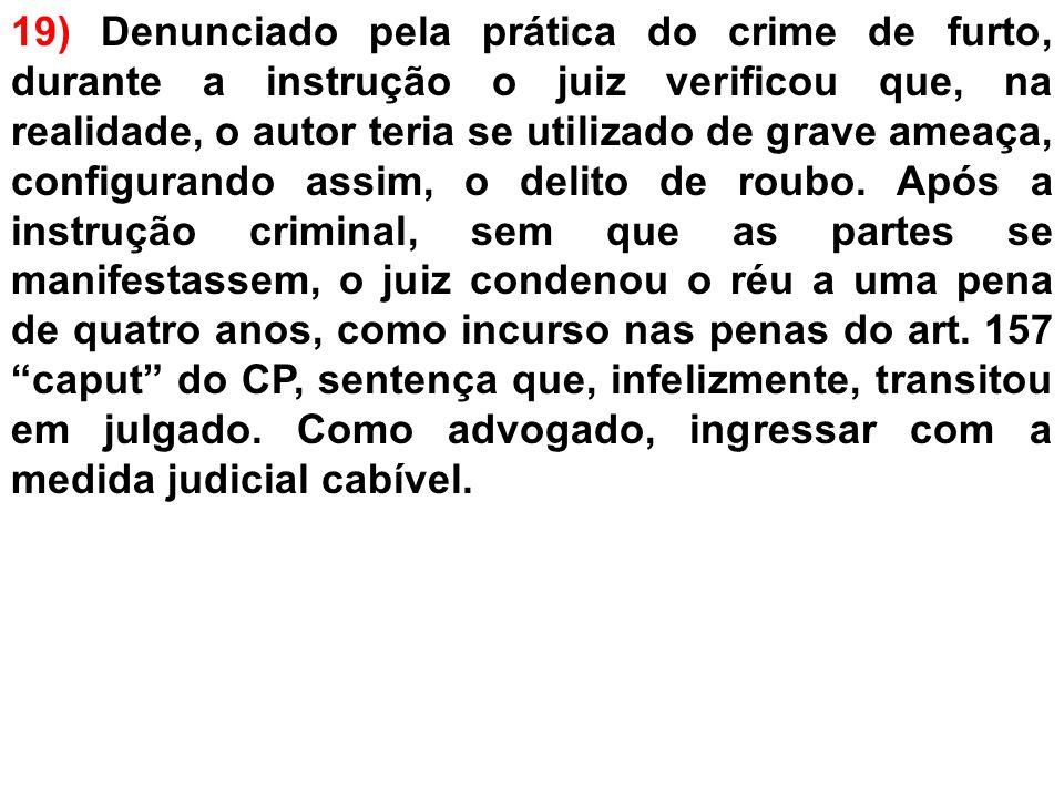 19) Denunciado pela prática do crime de furto, durante a instrução o juiz verificou que, na realidade, o autor teria se utilizado de grave ameaça, configurando assim, o delito de roubo.
