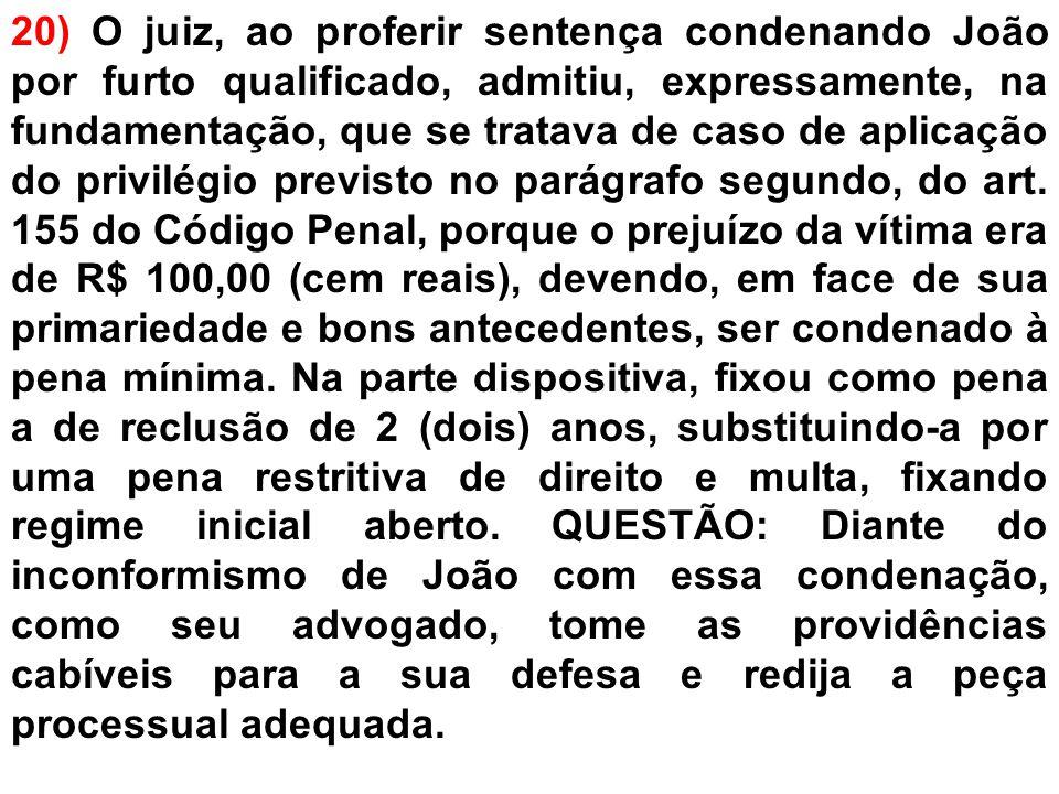 20) O juiz, ao proferir sentença condenando João por furto qualificado, admitiu, expressamente, na fundamentação, que se tratava de caso de aplicação do privilégio previsto no parágrafo segundo, do art.