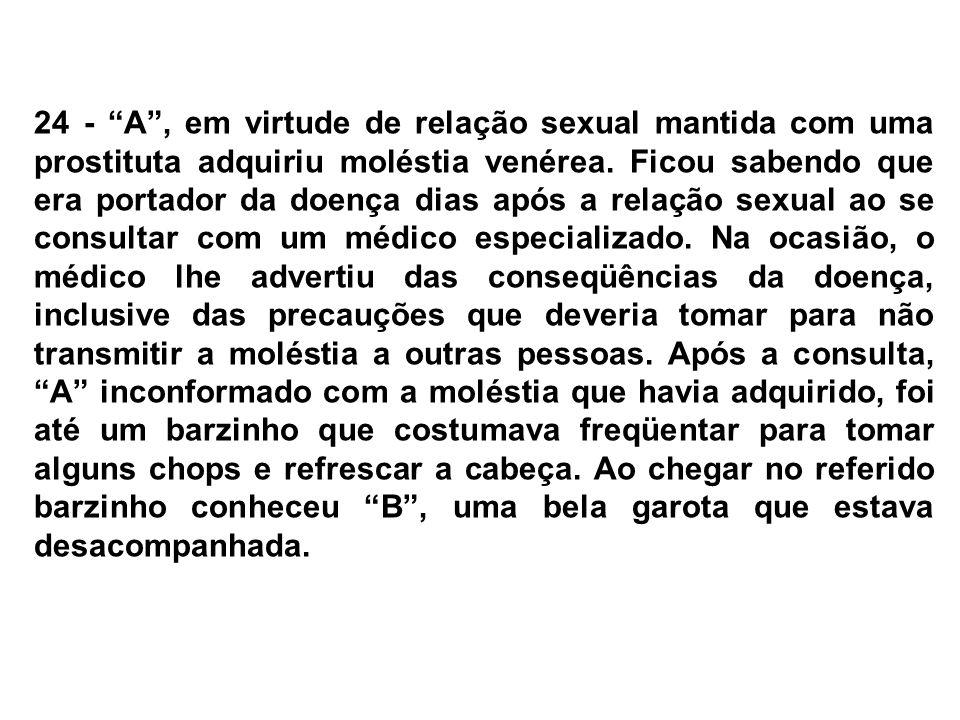 24 - A , em virtude de relação sexual mantida com uma prostituta adquiriu moléstia venérea.