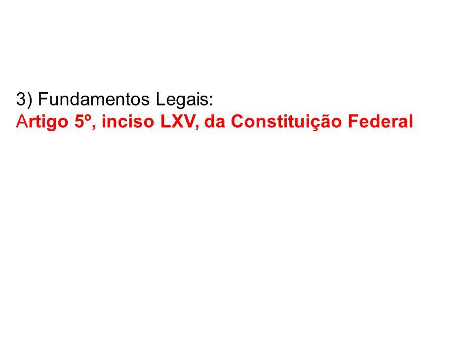 3) Fundamentos Legais: Artigo 5º, inciso LXV, da Constituição Federal