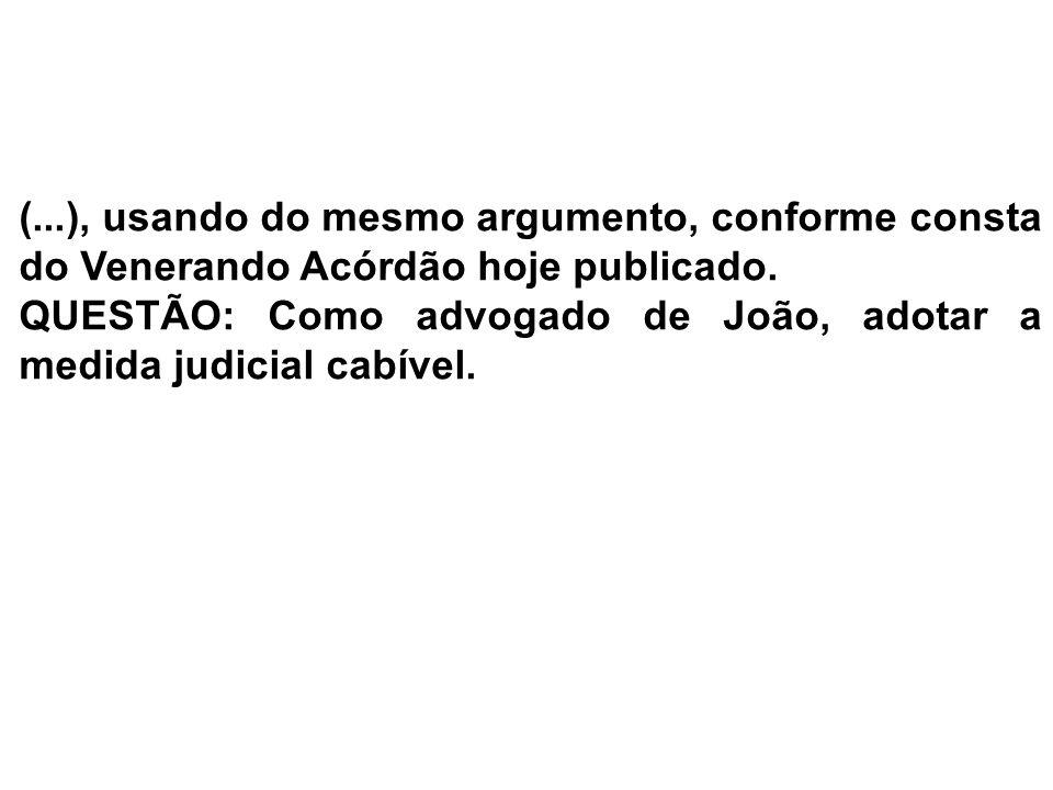 (...), usando do mesmo argumento, conforme consta do Venerando Acórdão hoje publicado.