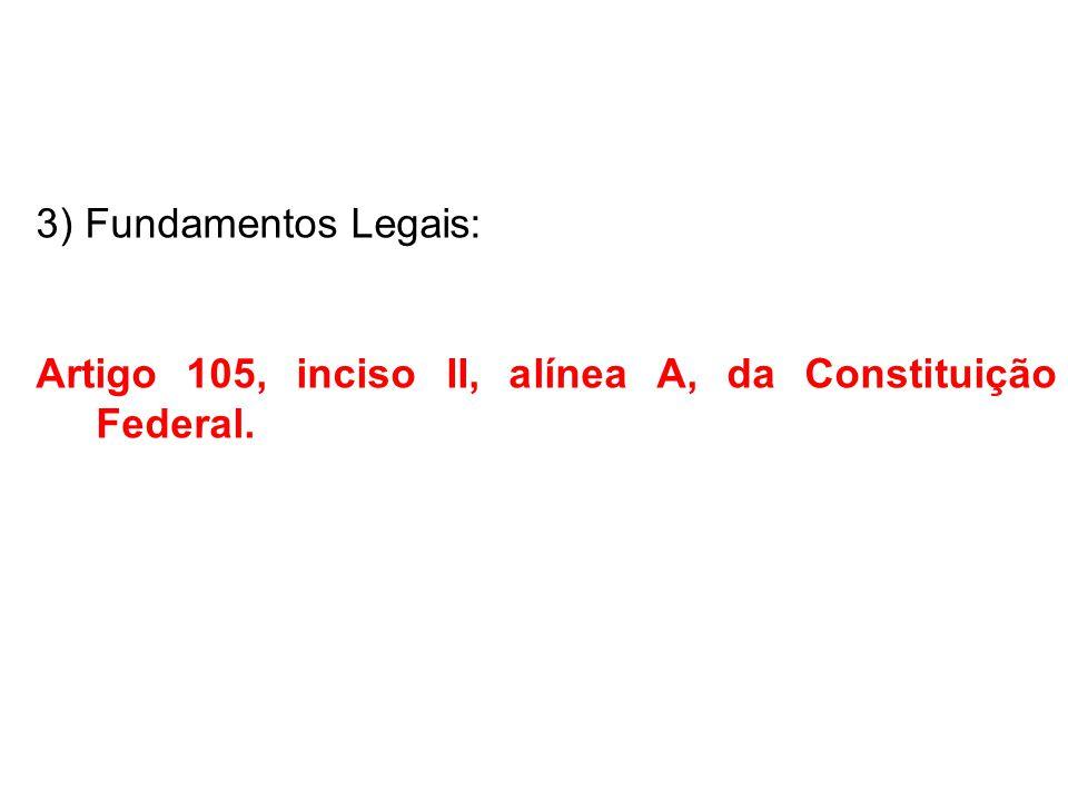 3) Fundamentos Legais: Artigo 105, inciso II, alínea A, da Constituição Federal.
