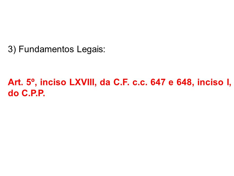3) Fundamentos Legais: Art. 5º, inciso LXVIII, da C.F. c.c. 647 e 648, inciso I, do C.P.P.