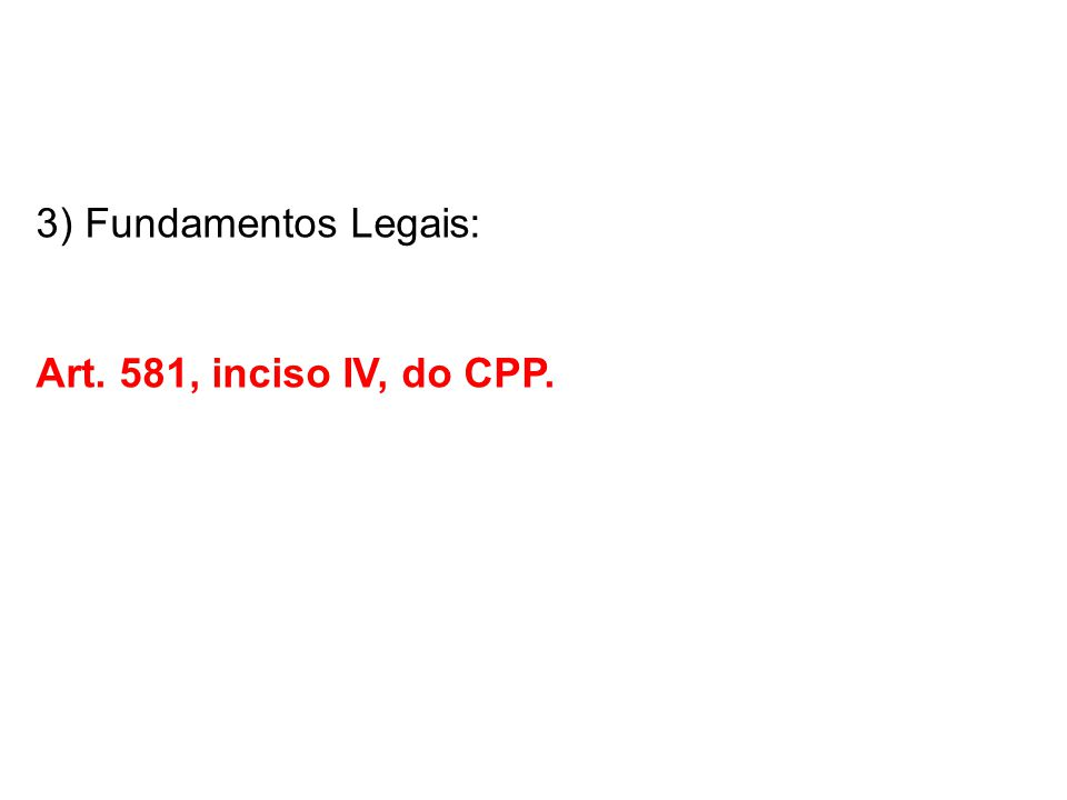 3) Fundamentos Legais: Art. 581, inciso IV, do CPP.