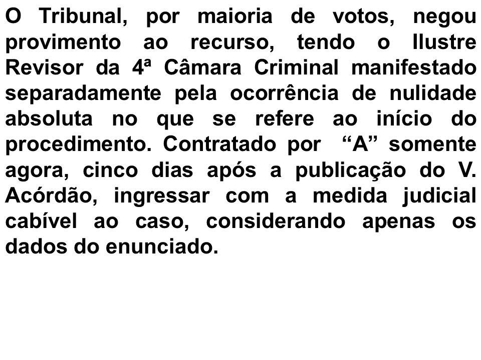 O Tribunal, por maioria de votos, negou provimento ao recurso, tendo o Ilustre Revisor da 4ª Câmara Criminal manifestado separadamente pela ocorrência de nulidade absoluta no que se refere ao início do procedimento.