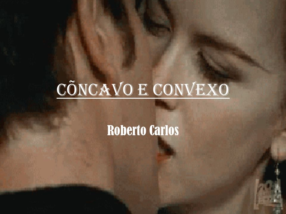 CÕNCAVO E CONVEXO Roberto Carlos