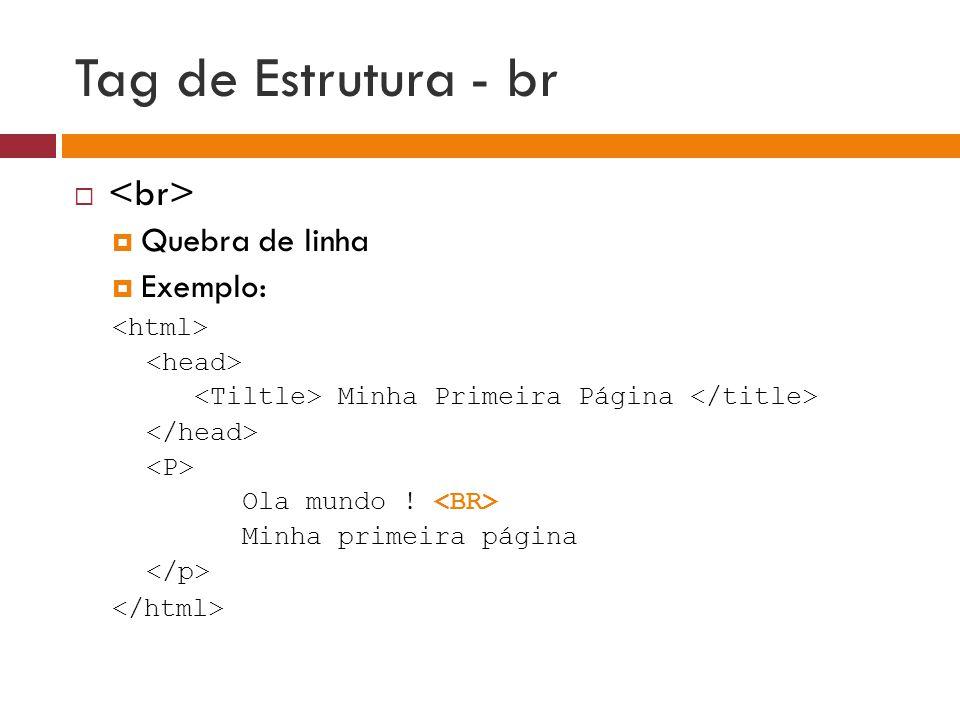 Tag de Estrutura - br <br> Quebra de linha Exemplo: <html>