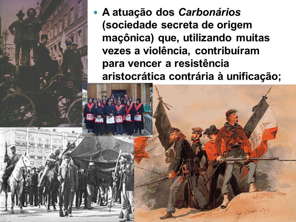 A atuação dos Carbonários (sociedade secreta de origem maçônica) que, utilizando muitas vezes a violência, contribuíram para vencer a resistência aristocrática contrária à unificação;