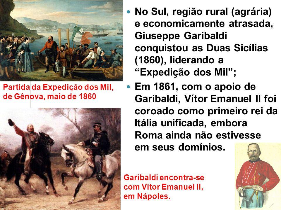 No Sul, região rural (agrária) e economicamente atrasada, Giuseppe Garibaldi conquistou as Duas Sicílias (1860), liderando a Expedição dos Mil ;