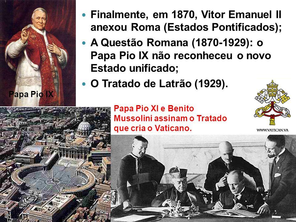 Finalmente, em 1870, Vitor Emanuel II anexou Roma (Estados Pontificados);