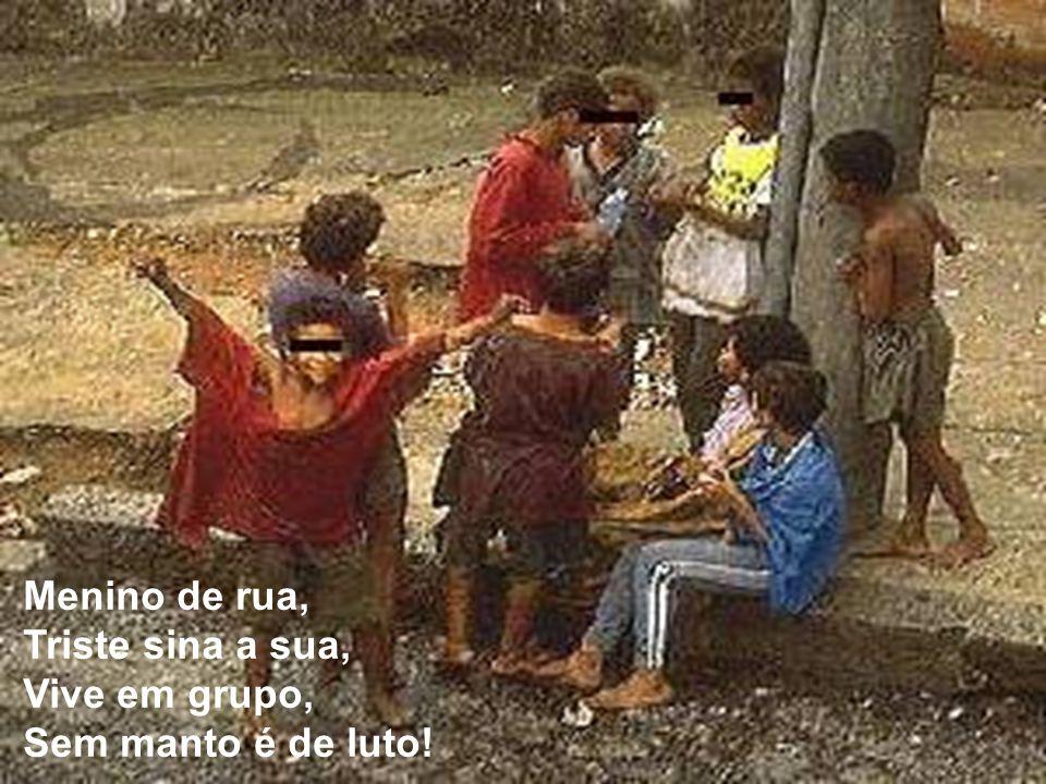 Menino de rua, Triste sina a sua, Vive em grupo, Sem manto é de luto!