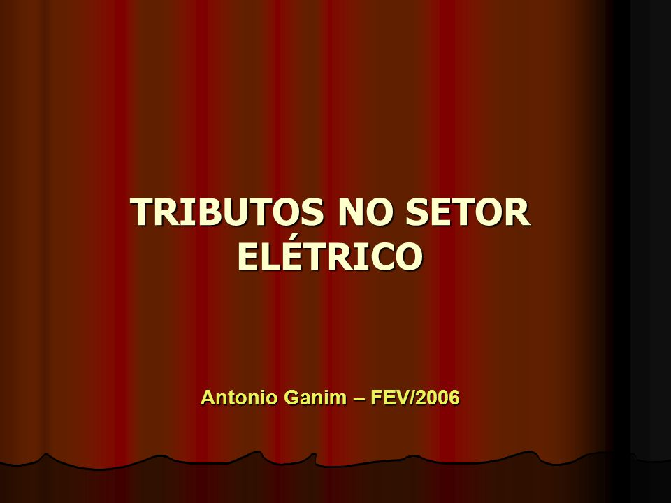 TRIBUTOS NO SETOR ELÉTRICO Antonio Ganim – FEV/2006