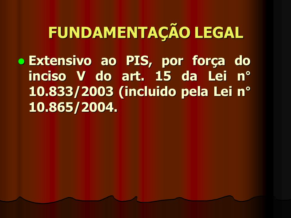 FUNDAMENTAÇÃO LEGAL Extensivo ao PIS, por força do inciso V do art.