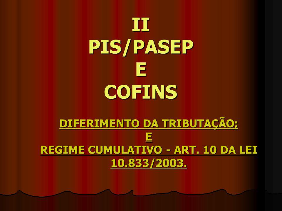 II PIS/PASEP E COFINS DIFERIMENTO DA TRIBUTAÇÃO; E REGIME CUMULATIVO - ART.