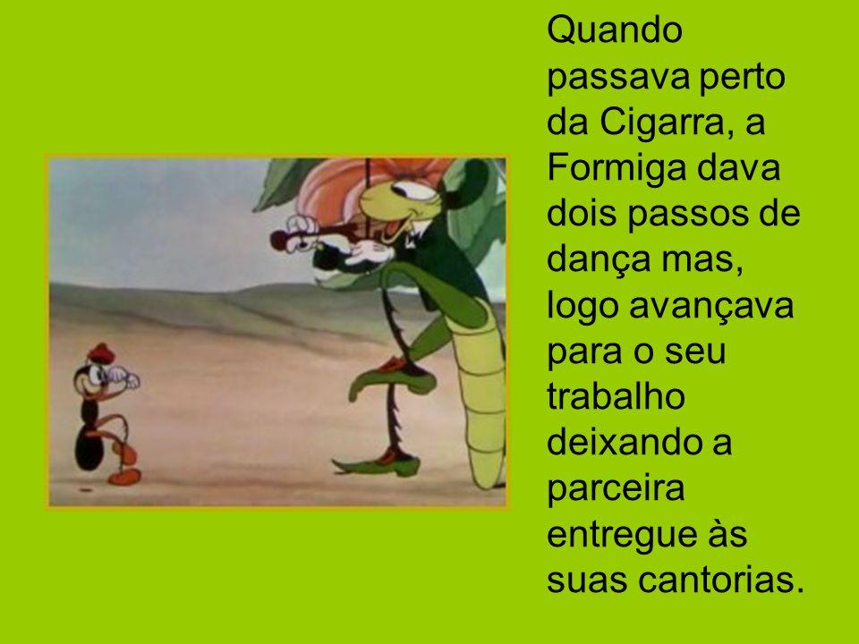 Quando passava perto da Cigarra, a Formiga dava dois passos de dança mas, logo avançava para o seu trabalho deixando a parceira entregue às suas cantorias.