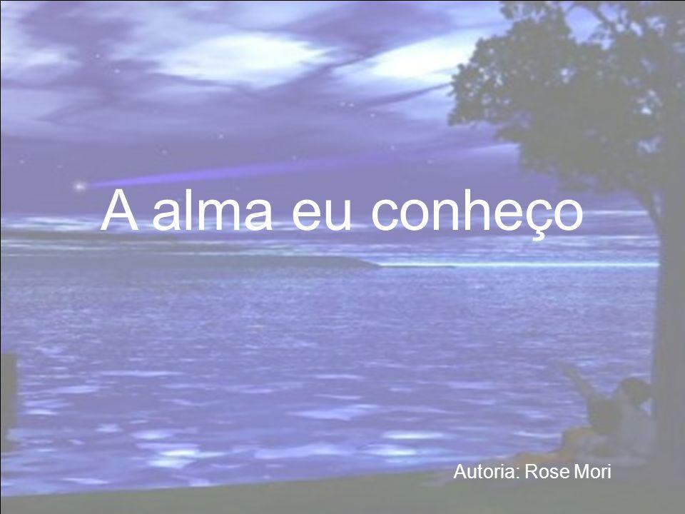 A alma eu conheço Autoria: Rose Mori