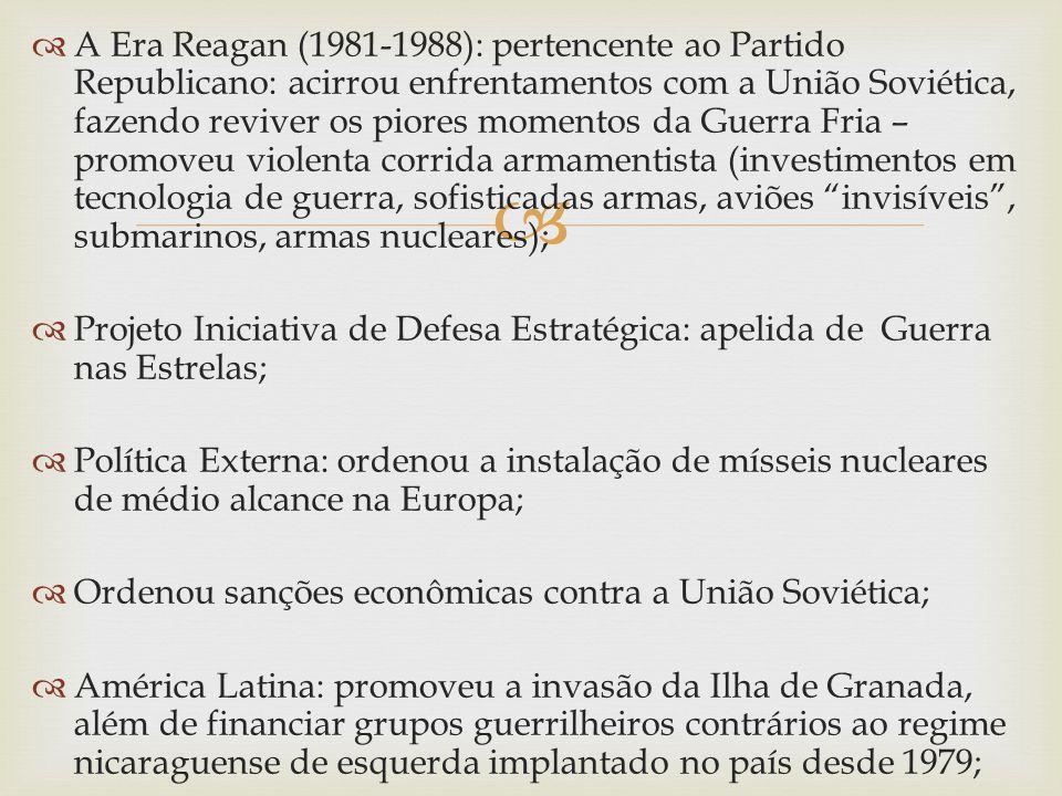 A Era Reagan (1981-1988): pertencente ao Partido Republicano: acirrou enfrentamentos com a União Soviética, fazendo reviver os piores momentos da Guerra Fria – promoveu violenta corrida armamentista (investimentos em tecnologia de guerra, sofisticadas armas, aviões invisíveis , submarinos, armas nucleares);