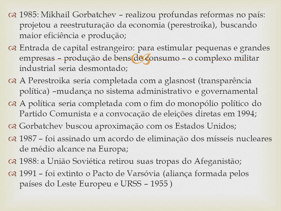 1985: Mikhail Gorbatchev – realizou profundas reformas no país: projetou a reestruturação da economia (perestroika), buscando maior eficiência e produção;
