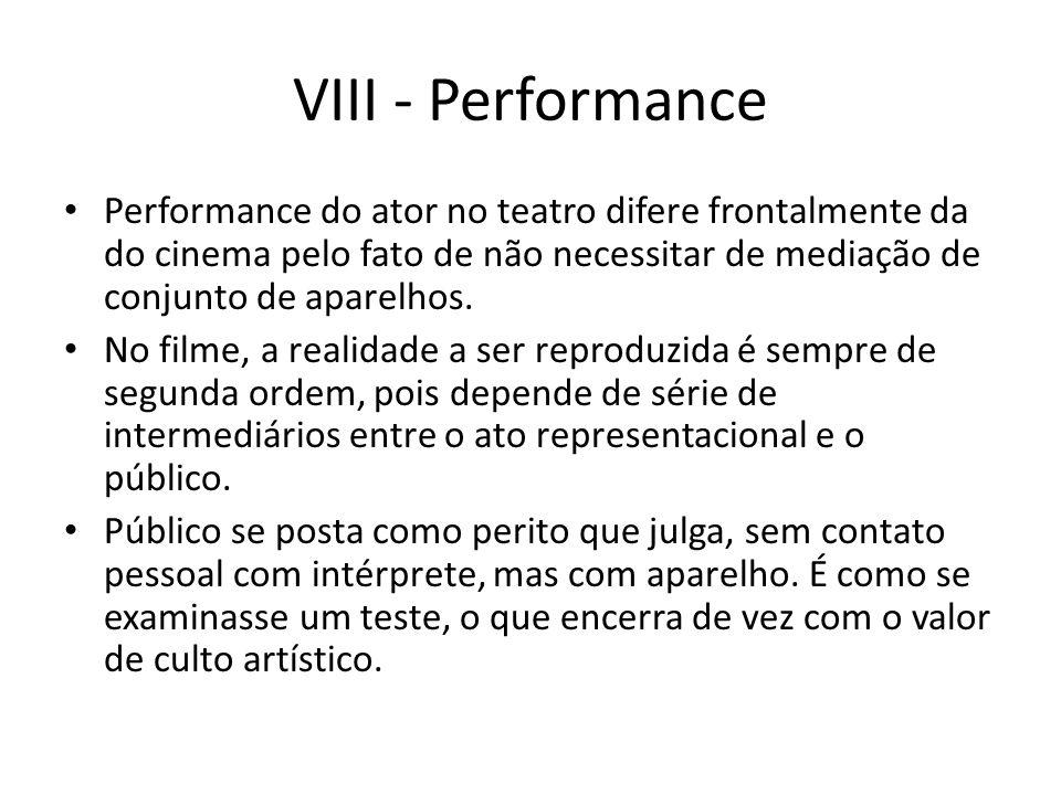 VIII - Performance Performance do ator no teatro difere frontalmente da do cinema pelo fato de não necessitar de mediação de conjunto de aparelhos.