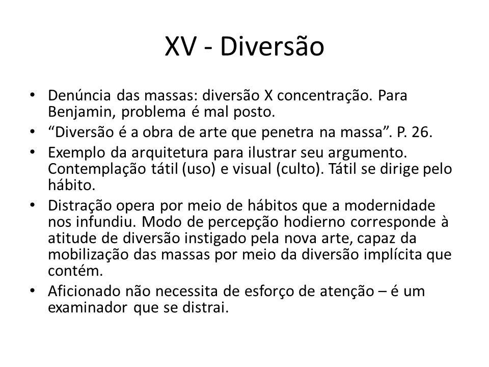 XV - Diversão Denúncia das massas: diversão X concentração. Para Benjamin, problema é mal posto.