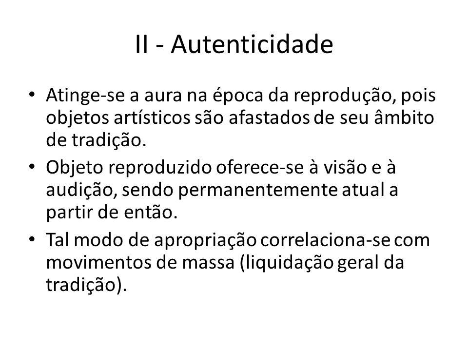 II - Autenticidade Atinge-se a aura na época da reprodução, pois objetos artísticos são afastados de seu âmbito de tradição.
