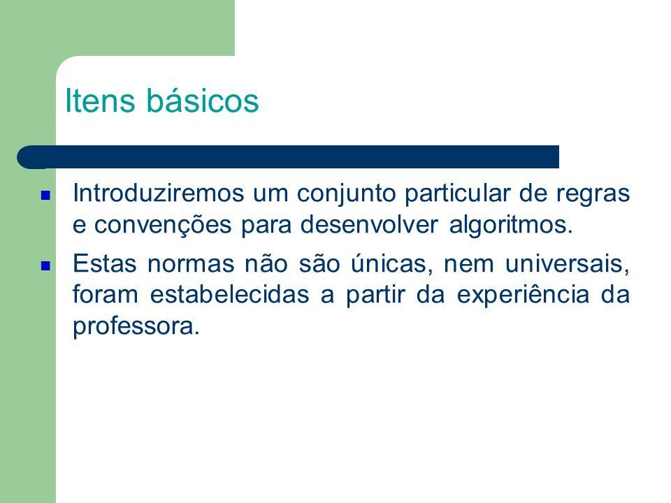 Itens básicos Introduziremos um conjunto particular de regras e convenções para desenvolver algoritmos.