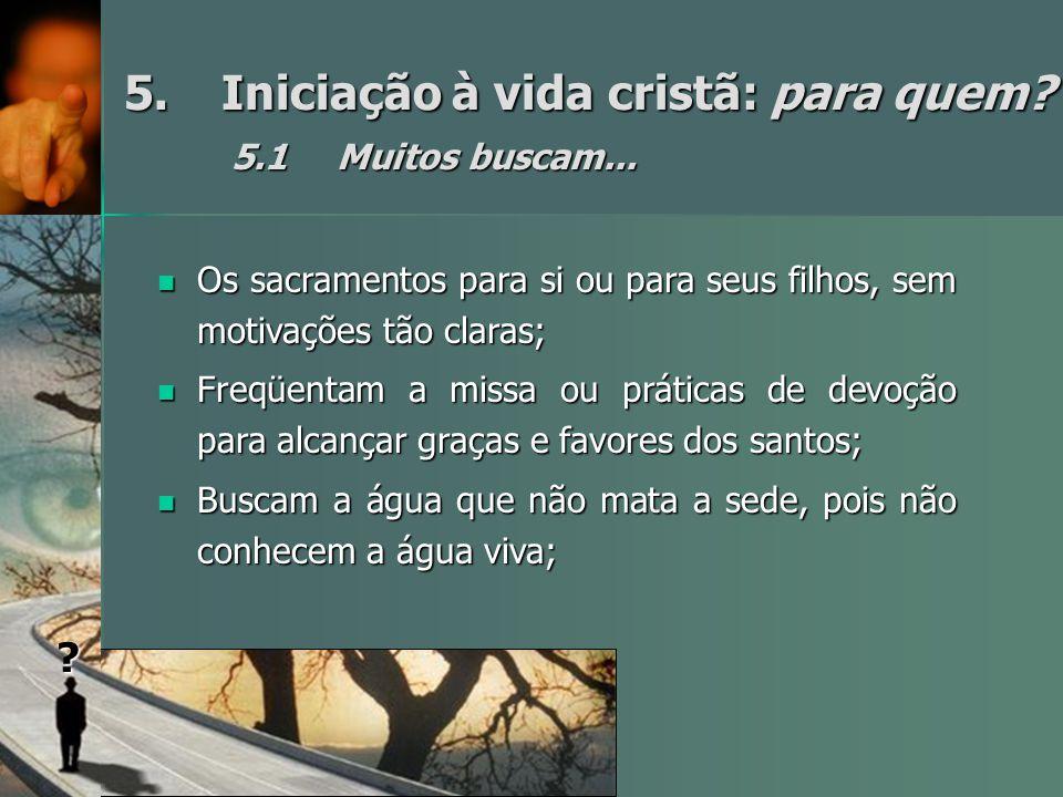5. Iniciação à vida cristã: para quem 5.1 Muitos buscam...