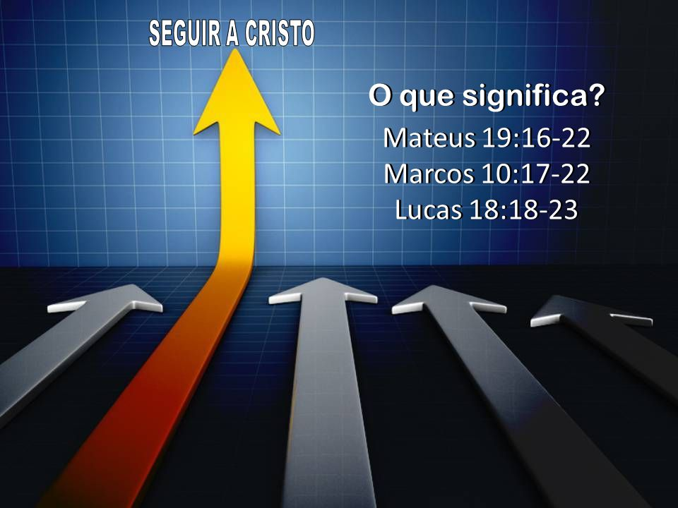 SEGUIR A CRISTO O que significa Mateus 19:16-22 Marcos 10:17-22