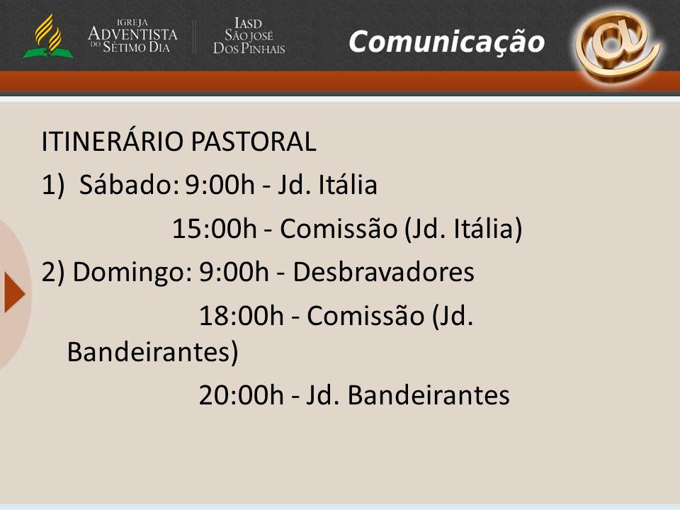 ITINERÁRIO PASTORAL Sábado: 9:00h - Jd. Itália. 15:00h - Comissão (Jd. Itália) 2) Domingo: 9:00h - Desbravadores.