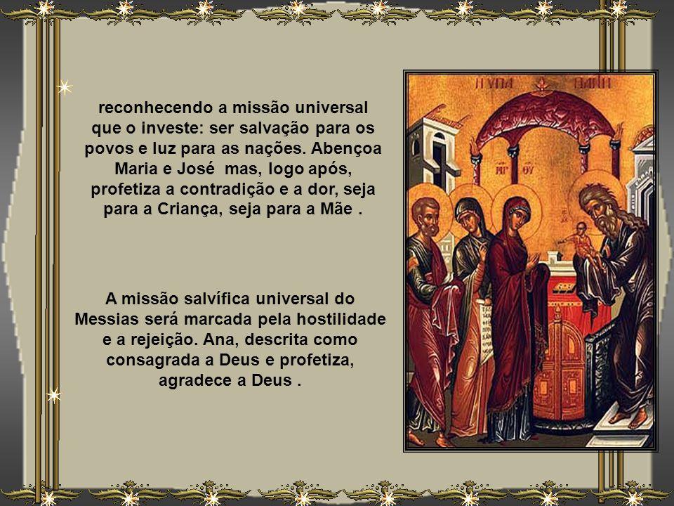 reconhecendo a missão universal que o investe: ser salvação para os povos e luz para as nações. Abençoa Maria e José mas, logo após, profetiza a contradição e a dor, seja para a Criança, seja para a Mãe .