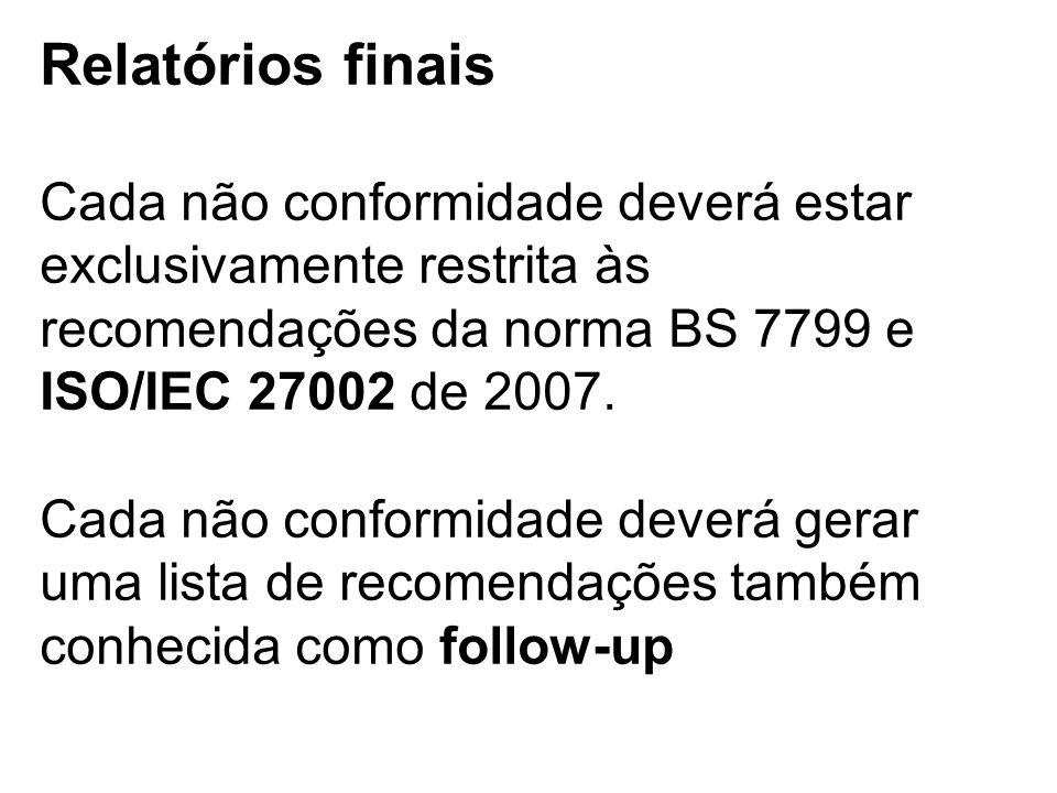 Relatórios finais Cada não conformidade deverá estar exclusivamente restrita às recomendações da norma BS 7799 e ISO/IEC 27002 de 2007.