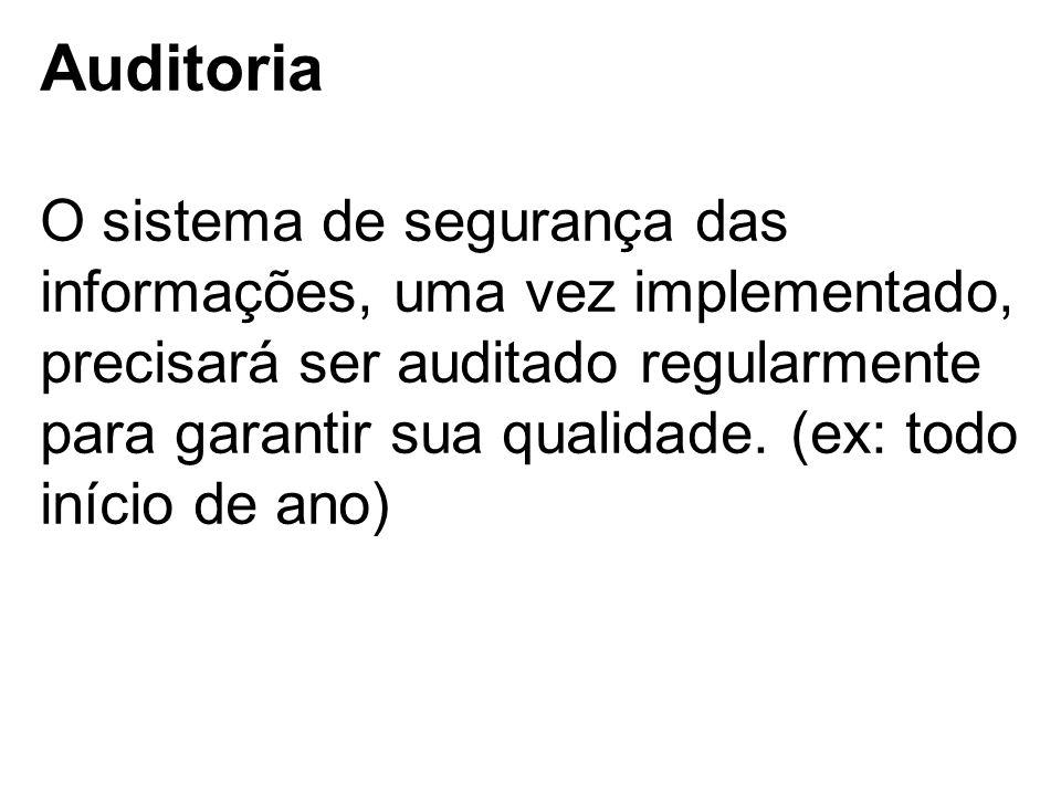 Auditoria O sistema de segurança das informações, uma vez implementado, precisará ser auditado regularmente para garantir sua qualidade.